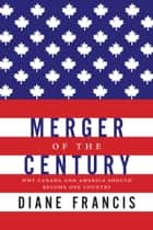 Merger Of The Century - Why Canada and America Should Become One Country ebook by Diane Francis