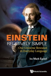 Einstein Relatively Simple - Our Universe Revealed in Everyday Language ebook by Ira Mark Egdall
