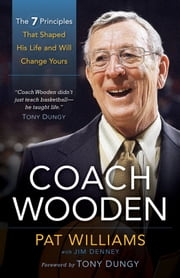 Coach Wooden - The 7 Principles That Shaped His Life and Will Change Yours ebook by Pat Williams,James Denney