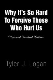 Why It's So Hard To Forgive Those Who Hurt Us ebook by Tyler J. Logan
