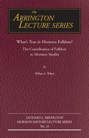 What's True in Mormon Folklore?: The Contribution of Folklore to Mormon Studies ebook by Wilson, William