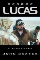 George Lucas: A Biography (Text Only Edition) ebook by John Baxter