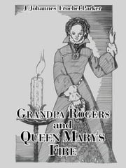 Grandpa Rogers and Queen Mary's Fire ebook by J (Johannes) Froebel-Parker