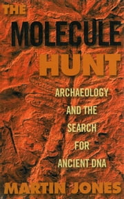 The Molecule Hunt: Archaeology and the Search for Ancient DNA ebook by Martin Jones