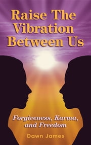 Raise the Vibration Between Us - Forgiveness, Karma, and Freedom ebook by Dawn James, Melissa McLeod