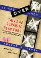 It Was Over When... - Tales of Romantic Dead Ends ebook by Robert Elder