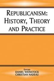 Republicanism - History, Theory, Practice ebook by Christian Nadeau,Daniel Weinstock
