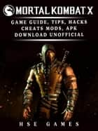 Mortal Kombat X Game Guide, Tips, Hacks Cheats, Mods, APK Download Unofficial - Dominate the Game! ebook by Hse Games