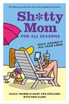 Sh*tty Mom for All Seasons - Half-@ssing It All Year Long ebook by Alicia Ybarbo, Mary Ann Zoellner, Erin Clune