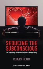 Seducing the Subconscious - The Psychology of Emotional Influence in Advertising ebook by Robert Heath