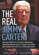 The Real Jimmy Carter - How Our Worst Ex-President Undermines American Foreign Policy, Coddles Dictators and Created the Par ebook by Steven F. Hayward