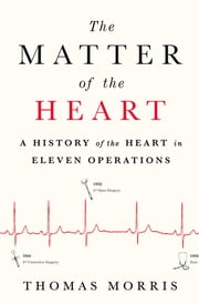 The Matter of the Heart - A History of the Heart in Eleven Operations ebook by Thomas Morris