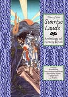 Tales of the Sunrise Lands: Anthology of Fantasy Japan ebook by Richard Parks, Laura VanArendonk Baugh, TS Rhodes,...