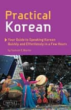 Practical Korean - Your Guide to Speaking Korean Quickly and Effortlessly in a Few Hours ebook by Samuel E. Martin, Jinny Kim