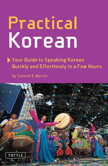 Practical Korean - Your Guide to Speaking Korean Quickly and Effortlessly in a Few Hours ebook by Samuel E. Martin,Jinny Kim