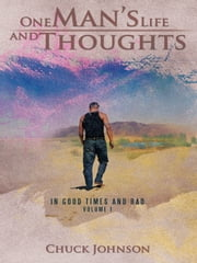 One Man's Life and Thoughts - In Good Times and Bad -Volume 1 ebook by Chuck Johnson