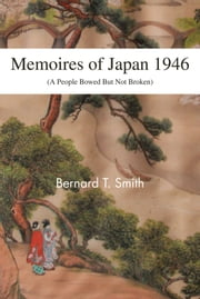 Memoires of Japan 1946 - (A People Bowed But Not Broken) ebook by Bernard T. Smith