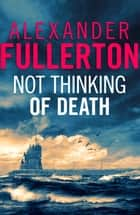 Not Thinking Of Death ebook by Alexander Fullerton