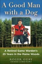A Good Man with a Dog - A Retired Game Warden's 25 Years in the Maine Woods 電子書 by Roger Guay, Kate Clark Flora