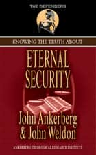 Knowing the Truth About Eternal Security ebook by John Ankerberg, John G. Weldon