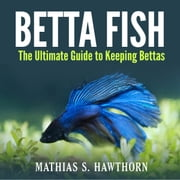 Betta Fish: The Ultimate Guide to Keeping Bettas audiobook by Mathias S. Hawthorn