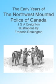 The Early Years of the Northwest Mounted Police of Canada. Illustrated. ebook by J G A Creighton