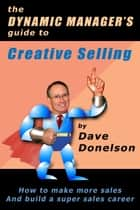 The Dynamic Manager's Guide To Creative Selling: How To Make More Sales And Build A Super Sales Career ebook by Dave Donelson