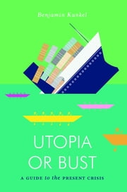 Utopia or Bust - A Guide to the Present Crisis eBook by Benjamin Kunkel
