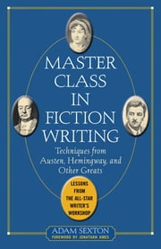 Master Class in Fiction Writing: Techniques from Austen, Hemingway, and Other Greats - Lessons from the All-Star Writer's Workshop ebook by Adam Sexton