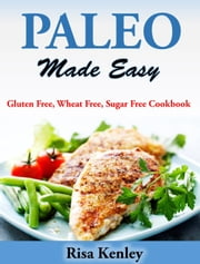Paleo Made Easy Gluten Free, Wheat Free, Sugar Free Cookbook ebook by Risa Kenley