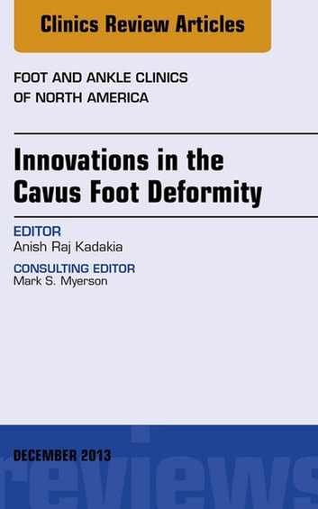 Innovations in the Cavus Foot Deformity, An Issue of Foot and Ankle Clinics, E-Book ebook by Anish R. Kadakia, MD