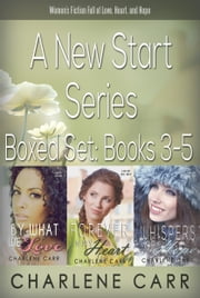 A New Start Series Boxed Set Books 3-5 - By What We Love, Forever In My Heart, Whispers of Hope - Women's Fiction Full of Love, Heart, and Hope ebook by Charlene Carr