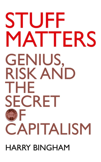 Stuff Matters: Genius, Risk and the Secret of Capitalism ebook by Harry Bingham