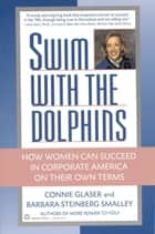Swim with the Dolphins - How Women Can Succeed in Corporate America on Their Own Terms ebook by Connie Glaser, Barbara Steinberg Smalley