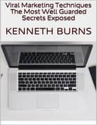 Viral Marketing Techniques: The Most Well Guarded Secrets Exposed ebook by Kenneth Burns