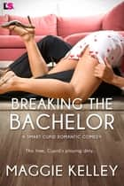 Breaking the Bachelor ebook by Maggie Kelley