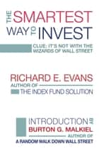 The Smartest Way to Invest - Clue: It's Not With the Wizards of Wall Street eBook by Richard E. Evans, Burton G. Malkiel