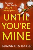 Until You're Mine - From the author of Date Night ebook by Samantha Hayes