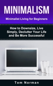 Minimalism: Minimalist Living For Beginners: How To Downsize, Live Simply, De-clutter Your Life And Be More Successful ebook by Tom Norman