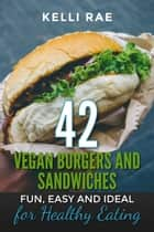 42 Vegan Burgers and Sandwiches: Fun, Easy and Ideal for Healthy Eating ebook by Kelli Rae