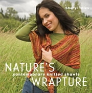 Nature's Wrapture - Contemporary Knitted Shawls ebook by Sheryl Thies
