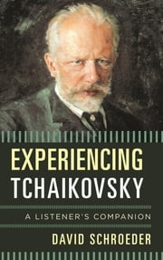 Experiencing Tchaikovsky - A Listener's Companion ebook by David Schroeder