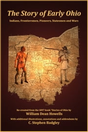 The Story of Early Ohio - Indians, Frontiersmen, Pioneers, Statesmen and Wars ebook by C. Stephen Badgley,William Dean Howells