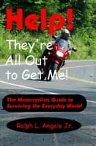 Help! They're All Out to Get Me! The Motorcyclists Guide to Surviving the Everyday World. ebook by