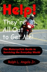 Help! They're All Out to Get Me! The Motorcyclists Guide to Surviving the Everyday World. ebook by Ralph L Angelo Jr