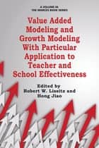 Value Added Modeling and Growth Modeling with Particular Application to Teacher and School Effectiveness ebook by Robert W. Lissitz, Hong Jiao