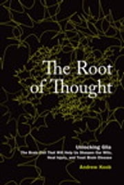 The Root of Thought - Unlocking Glia -- the Brain Cell That Will Help Us Sharpen Our Wits, Heal Injury, and Treat Brain Disease ebook by Andrew Koob