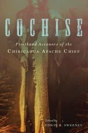 Cochise - Firsthand Accounts of the Chiricahua Apache Chief ebook by Edwin R. Sweeney