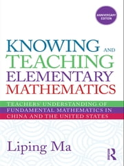 Knowing and Teaching Elementary Mathematics - Teachers' Understanding of Fundamental Mathematics in China and the United States ebook by Liping Ma