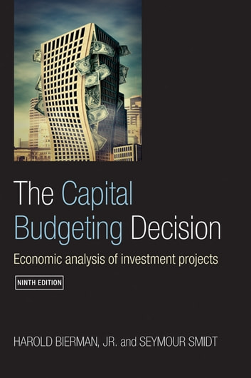 The Capital Budgeting Decision, Ninth Edition - Economic Analysis of Investment Projects ebook by Harold Bierman, Jr.,Seymour Smidt